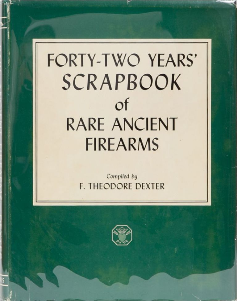 Forty-Two Years' of Rare Ancient Firearms. F. Theodore Dexter.
