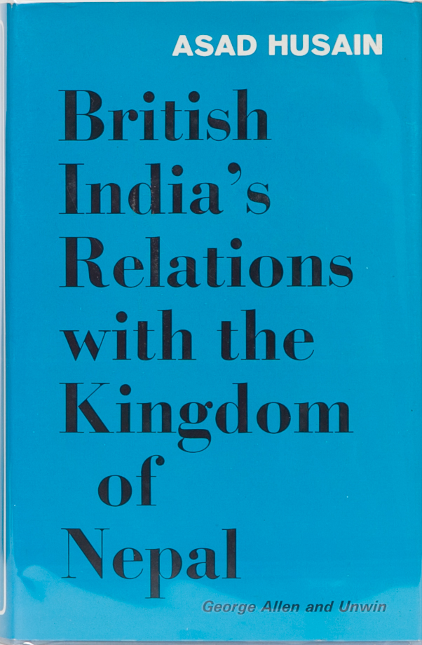 British India's Relations with the Kingdom of Nepal 1857-1947. Asad Husain.