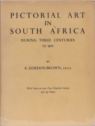 Pictorial Art in South Africa During Three Centuries to 1875. A. Gordon-Brown.