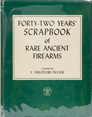 Forty-Two Years' of Rare Ancient Firearms. F. Theodore Dexter