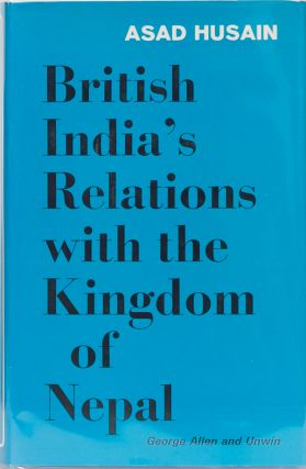 British India's Relations with the Kingdom of Nepal 1857-1947. Asad Husain
