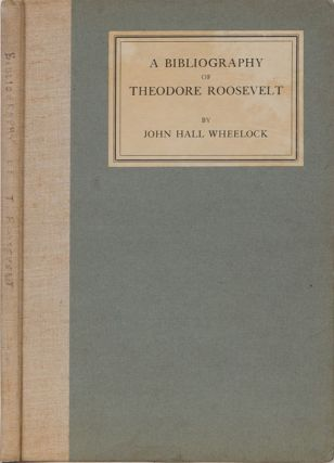 A Bibliography of Theodore Roosevelt. John Hall Wheelock.