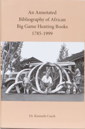 An Annotated Bibliography of African Big Game Hunting Books 1785 to 1999. Dr. Kenneth Czech