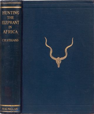 Hunting the Elephant in Africa. Capt C. H. Stigand.