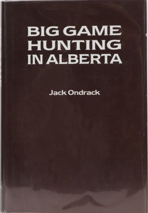 Big Game Hunting in Alberta. Jack Ondrack.