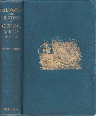 Exploration and Hunting in Central Africa 1895-6. A. St. H. Gibbons.