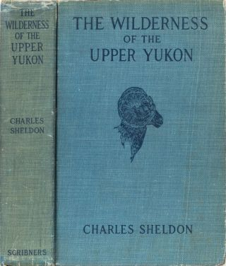 The Wilderness of the Upper Yukon. Charles Sheldon