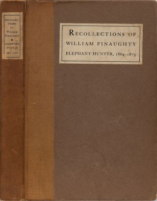 The Recollections of William Finaughty Elephant Hunter, 1864-1875. W. Finaughty